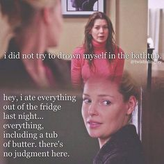 Meredith (talking to Izzie): I did not try to drown myself in the bathtub. Izzie: Hey, I ate everything out of the fridge last night, everything -- including a tub of butter. There's no judgement here. Meredith: You ever feel like you were disappearing? Izzie: All the time. Meredith: Why can't I just be that happily ever after person? Why can't I believe in that? Izzie: I don't know what I believe in anymore.