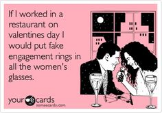 Funny Valentine's Day Ecard: If I worked in a restaurant on valentines day I would put fake engagement rings in all the women's glasses.