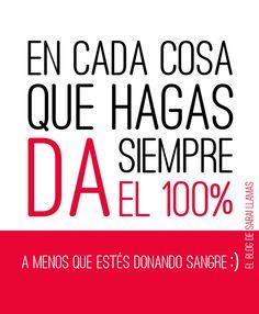 Hagas lo que hagas da siempre el 100% ... bueno, pensándolo mejor... no siempre ;) Por ejemplo, si donas sangre. Sarai Llamas