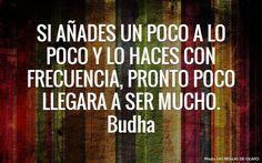 """""""Si añades un poco a lo poco y lo haces con frecuencia, pronto poco llegara a ser mucho"""" Buda. Motivación. desarrollo personal, ser feliz, optimismo, autoayuda, autoestima, psicología, proverbios, filosofía."""