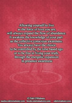 Allowing yourself to live as the force of love you are, will always expand the flow of abundance. It awakens the knowledge of your part  as the collective conscious awareness. You always have the choice to be controlled by the time based ego or to be free in living your truth, through the energetic expansion  in presence awareness © Edel O'Mahony www.edelomahony.com www.media.edelomahony.com www.books.edelomahony.com  #mindemptyness #PresentMomentReminder #beherenow #iam #itisasitis #live…