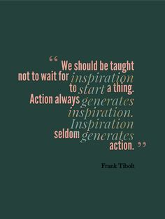 quote - We should be taught not to wait for inspiration to start a thing. Action always generates inspiration. Inspiration sedom generates action. by Frank Tibolt