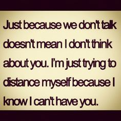 This is true for me.... I fell for a man I can't have.... I had to distance myself. I couldn't put myself through it anymore.