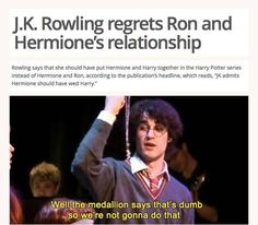 My opinion remains the same. I always knew Ron and Hermione would end up together. It was apparent in books three and four. They balance each other out. No take backs. Plus Harry and Ginny are the perfect matches for each other. They're both sassy quidditch prodigies.