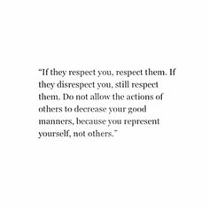 Do not allow the actions of others to decrease your good manners, because you represent yourself, not others..