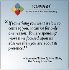 """Abraham / Ester and Jerry Hicks, """"If something you want is slow to come to you, it can be for only one reason: You are spending more time focused upon its absence than you are about its presence."""""""