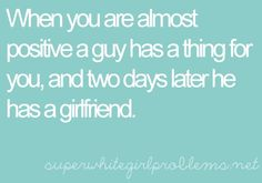 or he's had a girlfriend the whole time. whatever. boys suck.