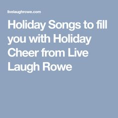 Holiday Songs to fill you with Holiday Cheer from Live Laugh Rowe