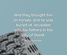 Quotes about And they brought him on horses: and he was buried at Jerusalem with his fathers in the city of David.  with images background, share as cover photos, profile pictures on WhatsApp, Facebook and Instagram or HD wallpaper - Best quotes