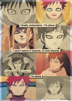 "Gaara: ""I finally understand... I'm alone. I won't believe in anyone, or love anyone. I'm alone."""