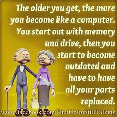 The older you get, the more you become like a computer. You start out with memory and drive, then you start to become outdated and have to have all your parts replaced.