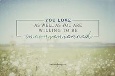 .... absolutely cannot get this out of my head:  You love as well as your are willing to be inconvenienced. [ what is rocking my world: The Secret You Need to Know about Inconveniences (& Why You Need to Stop Avoiding Them)