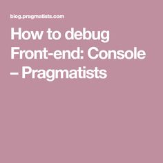 How to debug Front-end: Console – Pragmatists