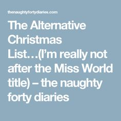 The Alternative Christmas List…(I'm really not after the Miss World title) NOT your usual wishlist ... not a product in sight!