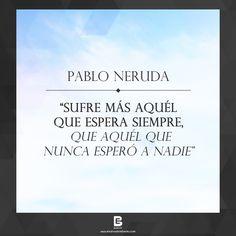 """""""Sufre más aquél que espera siempre,  que aquél que nunca esperó a nadie"""". —Pablo Neruda— Visítanos: http://www.elsalvadorebooks.com"""