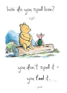 "Winnie the Pooh: ""How do you spell love?"" Piglet: ""You don't spell it - you feel it."""