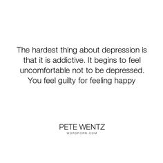"Pete Wentz - ""The hardest thing about depression is that it is addictive. It begins to feel uncomfortable..."". happiness, depression, guilt"