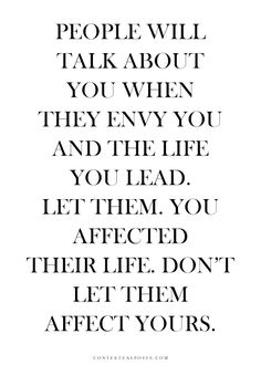 People will talk about you. When they envy you and the life you lead, let them. You affected their life, don't let them affect yours.