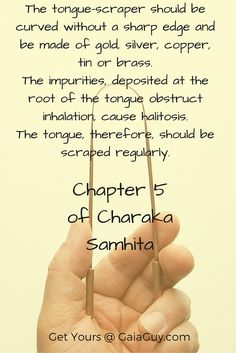 The tongue scraper should be curved without a sharp edge and be made of gold, silver, copper, tin or brass. The impurities, deposited at the root of the tongue obstruct inhalation, cause halitosis. The tongue, therefore, should be scraped regularly.