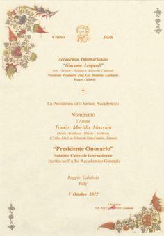 """ACCADEMIA INTERNAZIONALE """"GIACOMO LEOPARDI"""" Arti - Lettere - Scienze e Ricerche Culturali Regio Calabria Italia  Nombrado """"Presidente Honorario""""  por su trayectoria y aportación Artística y Literaria, el Poeta, Escritor, Pintor y Escultor Tomas Morilla Massieu, en Regio Calabria (Italia), el 1 de Octubre de 2012.  URL http://www.artemorilla.com/index.php?ci=318"""
