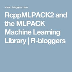 RcppMLPACK2 and the MLPACK Machine Learning Library | R-bloggers Data Science, Machine Learning