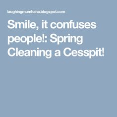 Smile, it confuses people!: Spring Cleaning a Cesspit!