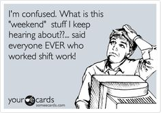 I'm confused. What is this 'weekend' stuff I keep hearing about??... said everyone EVER who worked shift work!