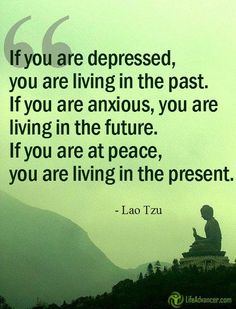 If you are depressed you are living in the past. If you are anxious you are living in the future. If you are at peace you are living in the present. ~ Lao Tzu @ladvancer