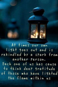 At times our own light goes out and is rekindled by a spark from another person. Each one of us has cause for deep gratitude to those who have lit this flame within us.