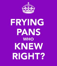 FRYING PANS WHO KNEW RIGHT? - KEEP CALM AND CARRY ON Image Generator - brought to you by the Ministry of Information