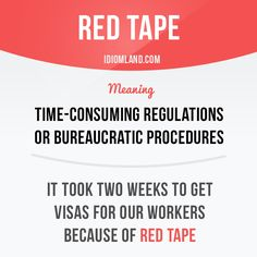 Idiom of the day: Red tape.  Meaning: Time-consuming regulations or bureaucratic procedures.