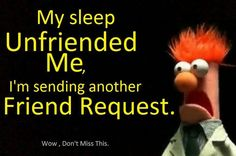My sleep Unfriended Me, I'm sending another Friend Request.