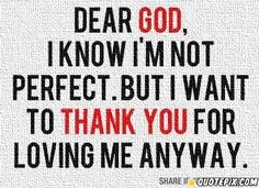"""""""Dear God, i know i'm not perfect. But i want to thank You for loving me anyway."""""""