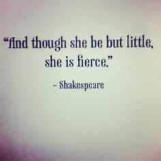 """And though she be but little, she is fierce"" --- THAT IS ME, WILLIAM, THAT IS ME!!!"