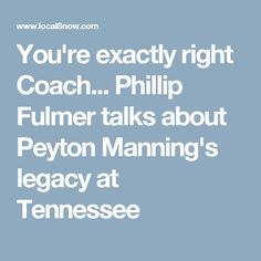 You're exactly right Coach... Phillip Fulmer talks about Peyton Manning's legacy at Tennessee