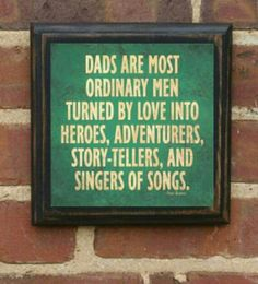 Dad's are most ordinary men turned by love into Heroes, Adventurers, Story-tellers and Singers of songs.