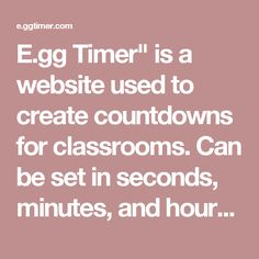 "Class Tool; E.gg Timer"" is a website used to create countdowns for classrooms. This can be set on a desktop computer, and is especially useful when projected on a big screen so all students are aware of how much time is left. Can be set in seconds, minutes, and hours. Beeping sound is produced when time is up. Found through teacher resources document."