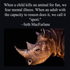 """""""When a child kills an animal for fun, we fear mental illness. When an adult with the capacity to reason does it, we call it sport."""" -Seth MacFarlane"""