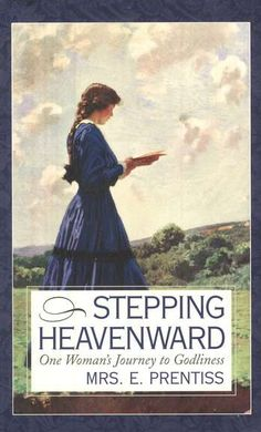 Stepping Heavenward by Mrs. E. Prentiss--I loved this, remind me to give you this book...