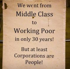 We went from Middle Class to Working Poor in only 30 years! But at least Corporations are People!