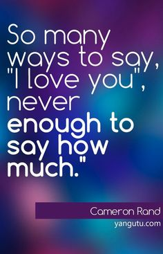 "So many ways to say ""I love you"", never enough to say how much, ~ Cameran Rand <3 Love Sayings #quotes, #love, #sayings, https://apps.facebook.com/yangutu"