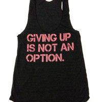 Workout Tank- Giving up is not an option. inspirational shirt