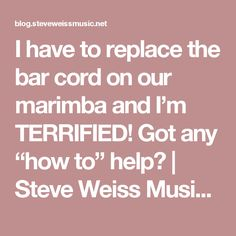 """I have to replace the bar cord on our marimba and I'm TERRIFIED! Got any """"how to"""" help? 