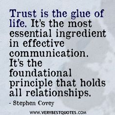 relationship quotes, Trust is the glue of life. It's the most essential ingredient in effective communication. It's the foundational principle that holds all relationships. stephen Covey Quotes<---you have to talk in a relationship for it to work Trust Quotes, New Quotes, Words Quotes, Wise Words, Quotes To Live By, Love Quotes, Funny Quotes, Inspirational Quotes, People Quotes