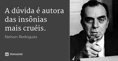A dúvida é autora das insônias mais cruéis.... Frase de Nelson Rodrigues.
