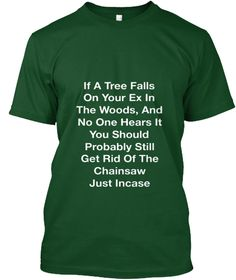 If A Tree Falls On Your Ex In The Woods, And No One Hears It You Should Probably Still Get Rid Of The Chainsaw Just... Deep Forest T-Shirt Front