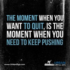 The moment when you want to quit, is the moment when you need to keep pushing