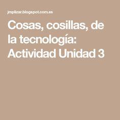 Cosas, cosillas, de la tecnología: Actividad Unidad 3