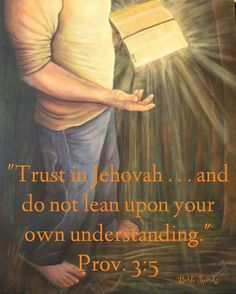 """Whom do you lean upon when facing distressing situations, making important decisions, or resisting temptations? Do you rely solely on yourself, or do you """"throw your burden upon Jehovah""""? (Ps. 55:22) """"The eyes of Jehovah are toward the righteous ones,"""" states the Bible, """"and his ears are toward their cry for help."""" (Ps. 34:15) How important it is, then, that we trust in Jehovah with all our heart and that we do not lean upon our own understanding!~Prov. 3:5."""