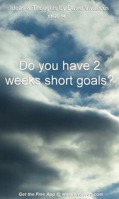 "November 26th 2014 Idea, ""Do you have 2 weeks short goals?"" https://www.youtube.com/watch?v=vBvPNGtAoqg"